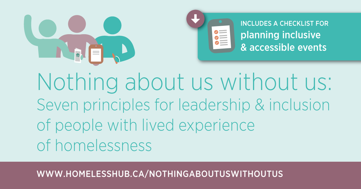 Nothing About Us Without Us: Seven principles for leadership and inclusion of people with lived experience of homelessness can be downloaded at www.homelesshub.ca/NothingAboutUsWithoutUs