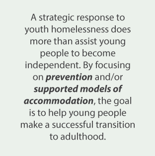 A strategic response to youth homelessness does more than assist young people to become independent. By focusing on prevention and/or supported models of accommodation, the goal is to help young people make a successful transition to adulthood.