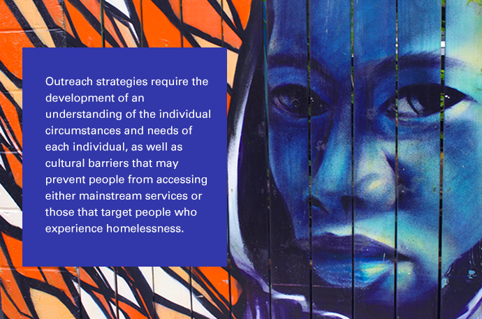 Outreach strategies require the development of an understanding of the individual circumstances and needs of each individual, as well as cultural barriers that may prevent people from accessing either mainstream services or those experiencing homelessness