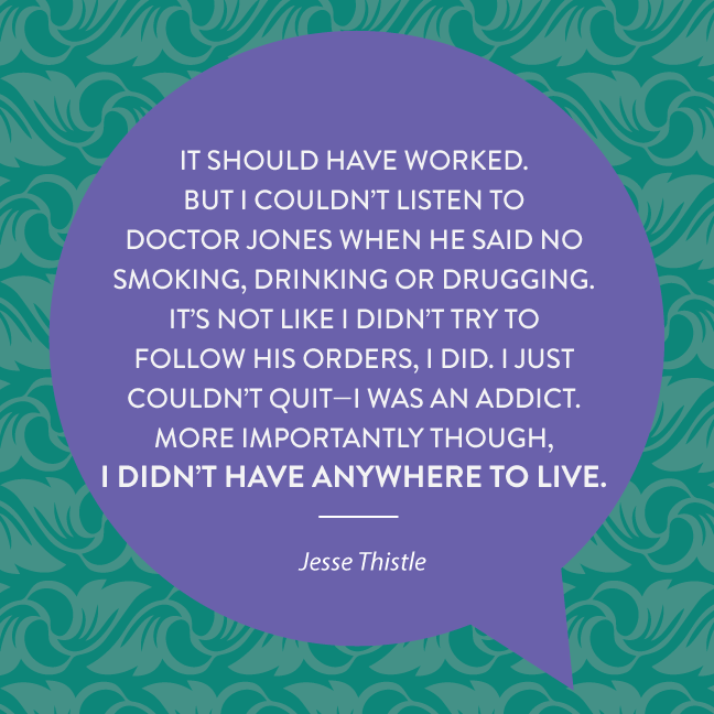 But I couldn't listen to Doctor Jones when he said no smoking, drinking or drugging. It's not like I didn't try to follow his orders, I did. I just couldn't quit—I was an addict. More importantly though, I didn't have anywhere to live.